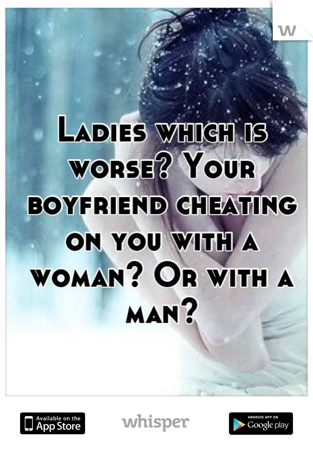 Ladies which is worse? Your boyfriend cheating on you with a woman? Or with a man?