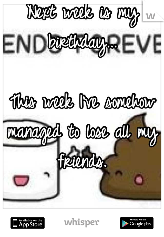 Next week is my birthday...  This week I've somehow managed to lose all my friends.  Forever alone.