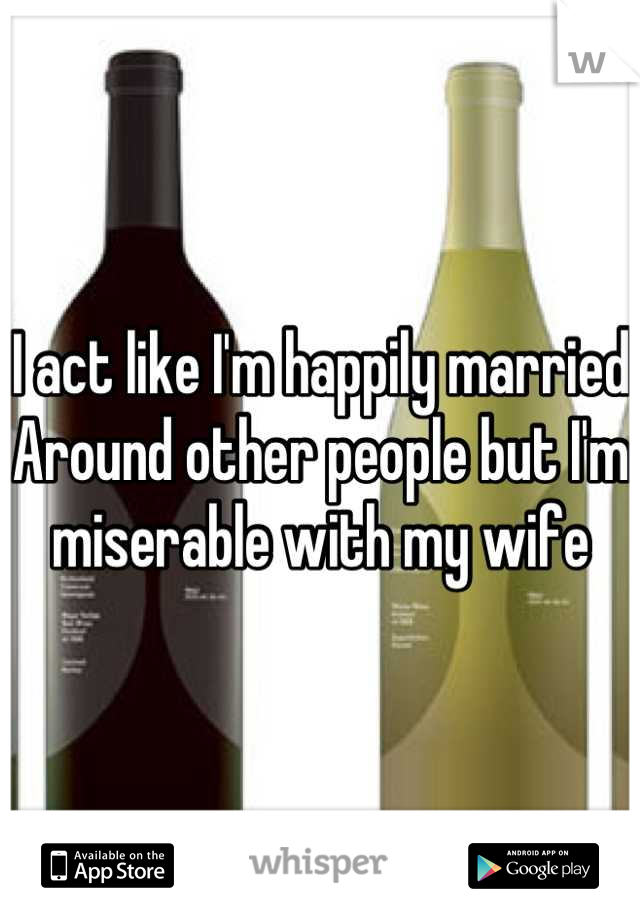 I act like I'm happily married Around other people but I'm miserable with my wife
