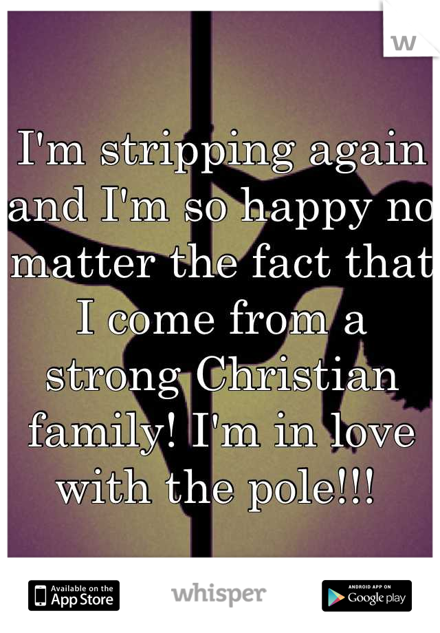 I'm stripping again and I'm so happy no matter the fact that I come from a strong Christian family! I'm in love with the pole!!!