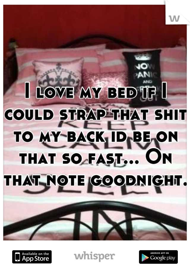 I love my bed if I could strap that shit to my back id be on that so fast... On that note goodnight.