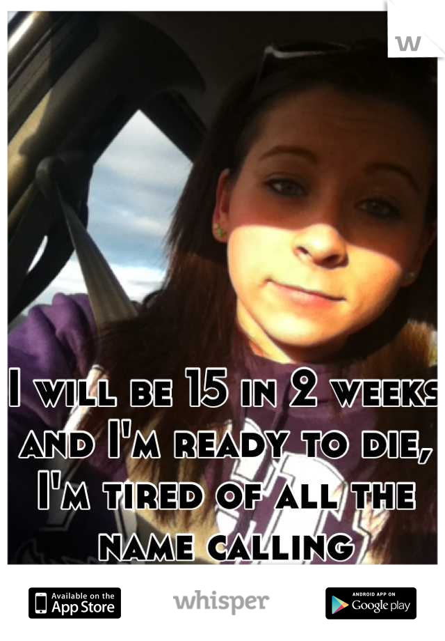I will be 15 in 2 weeks and I'm ready to die, I'm tired of all the name calling