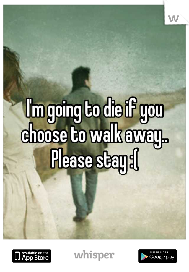 I'm going to die if you choose to walk away.. Please stay :(
