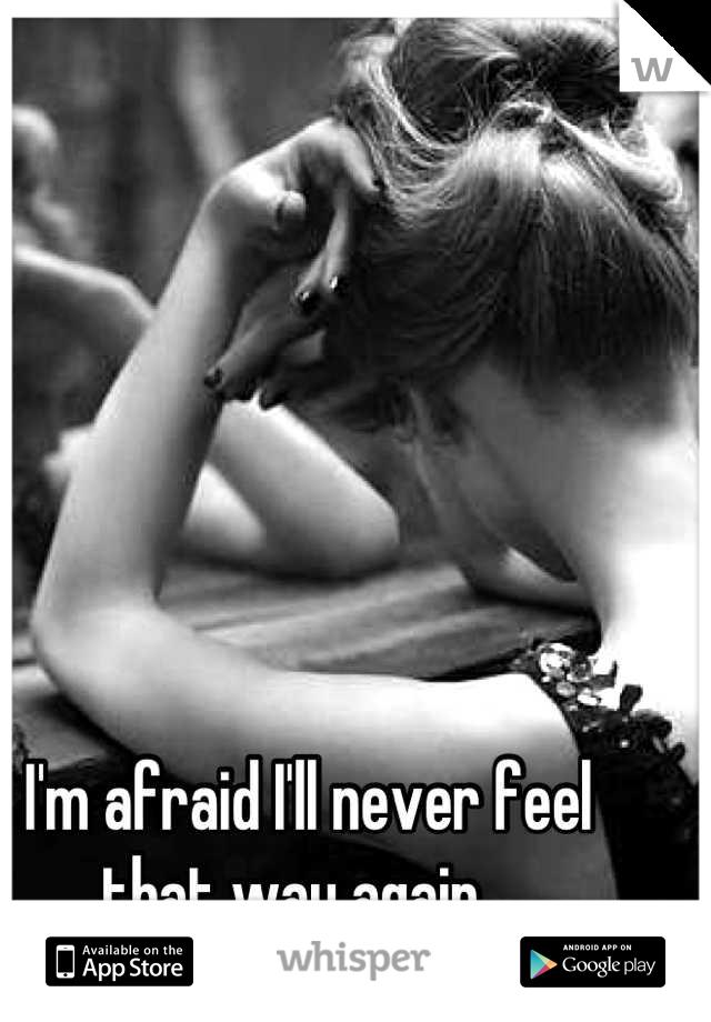 I'm afraid I'll never feel that way again...