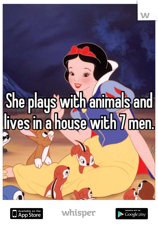She plays with animals and lives in a house with 7 men.