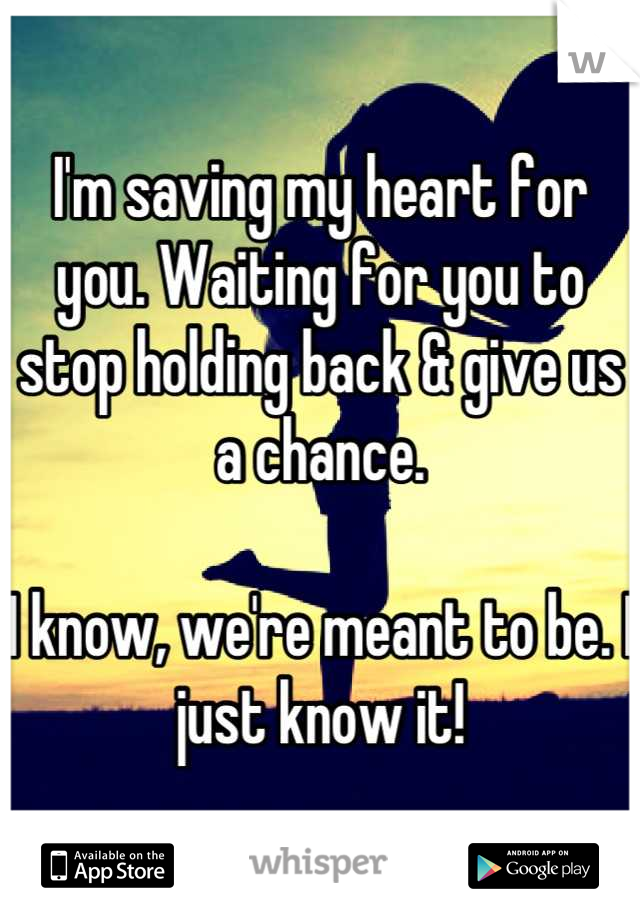 I'm saving my heart for you. Waiting for you to stop holding back & give us a chance.   I know, we're meant to be. I just know it!