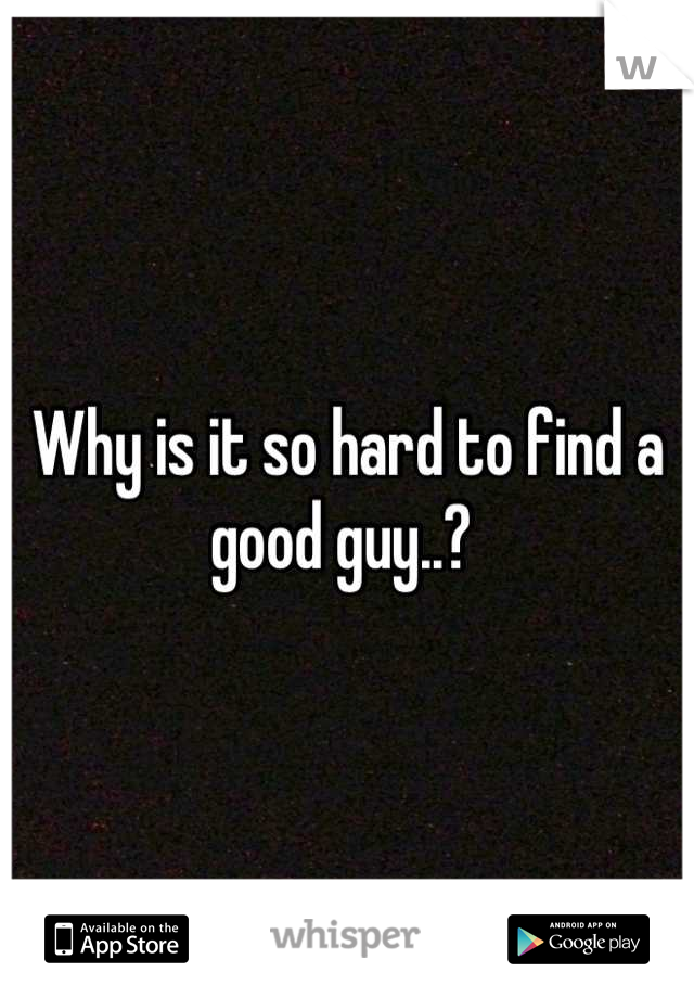 Why is it so hard to find a good guy..?
