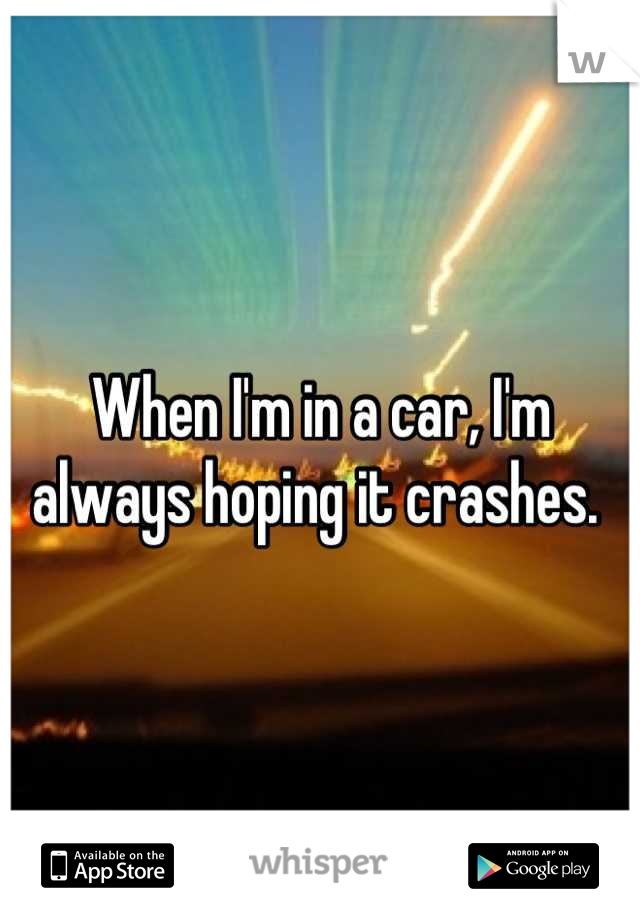 When I'm in a car, I'm always hoping it crashes.