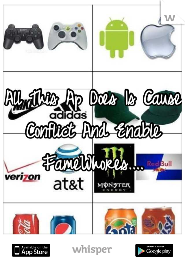 All This Ap Does Is Cause Conflict And Enable FameWhores....