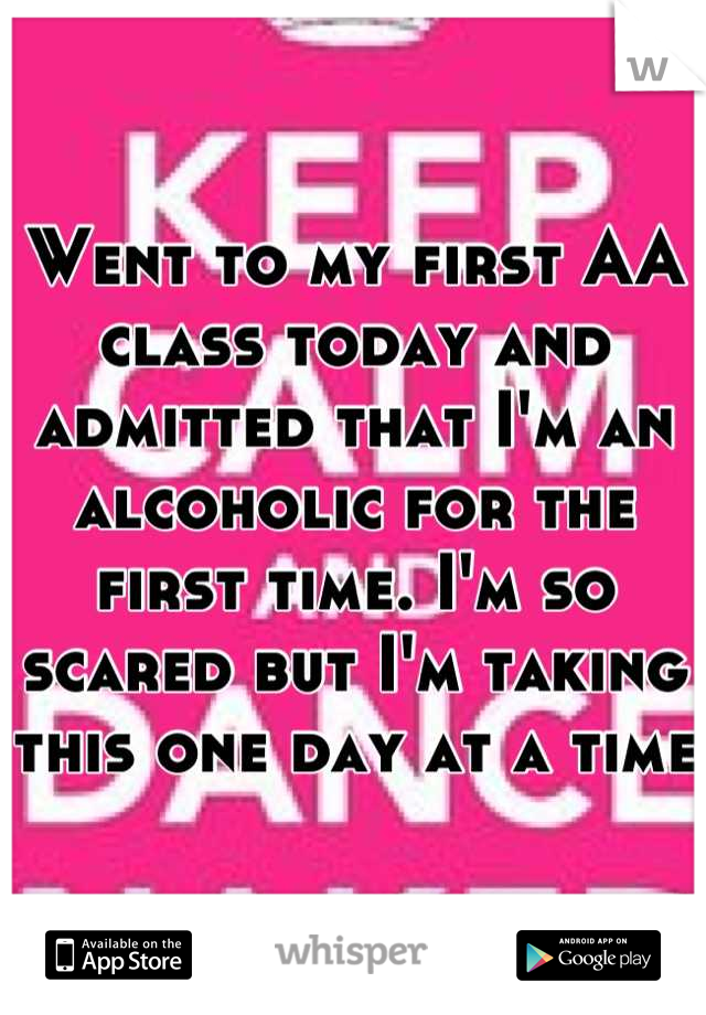 Went to my first AA class today and admitted that I'm an alcoholic for the first time. I'm so scared but I'm taking this one day at a time