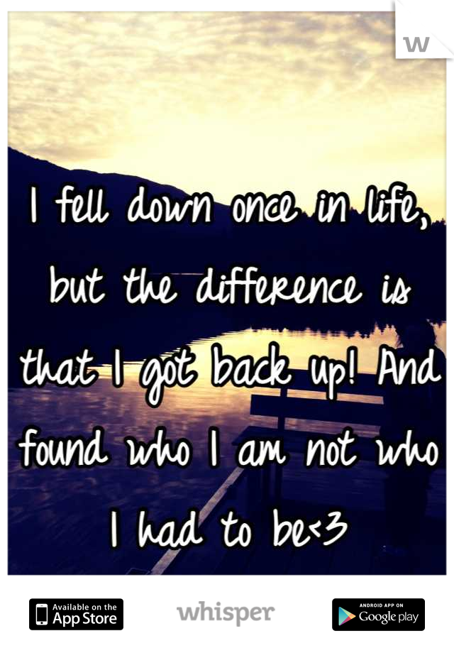 I fell down once in life, but the difference is that I got back up! And found who I am not who I had to be<3