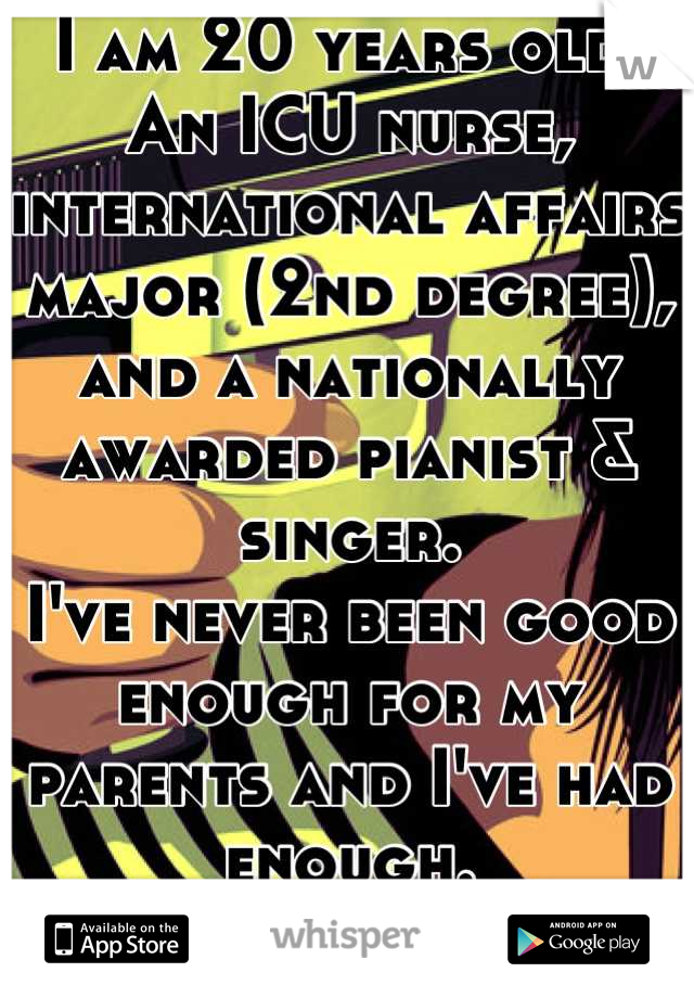 I am 20 years old. An ICU nurse, international affairs major (2nd degree), and a nationally awarded pianist & singer. I've never been good enough for my parents and I've had enough. Later, ma and pa.