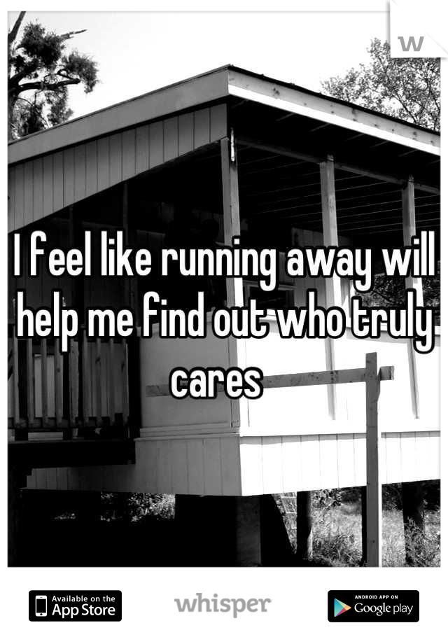 I feel like running away will help me find out who truly cares