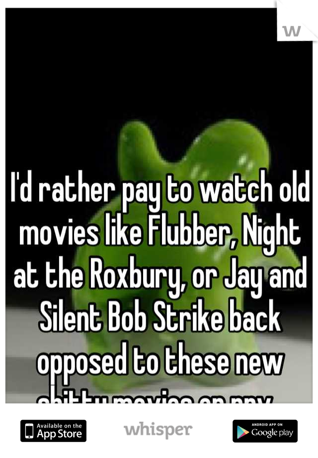 I'd rather pay to watch old movies like Flubber, Night at the Roxbury, or Jay and Silent Bob Strike back opposed to these new shitty movies on ppv.