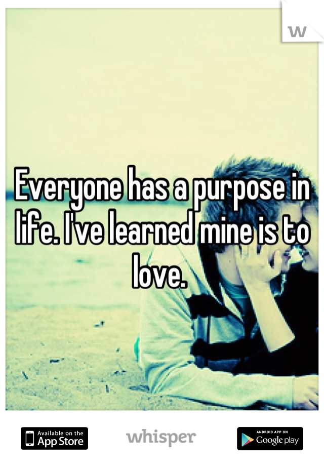 Everyone has a purpose in life. I've learned mine is to love.