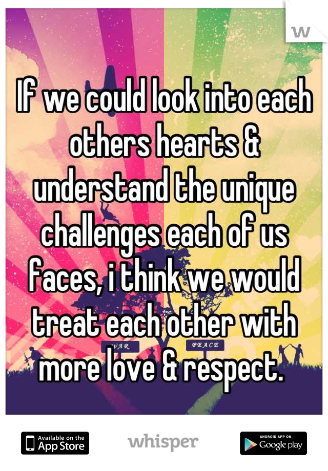 If we could look into each others hearts & understand the unique challenges each of us faces, i think we would treat each other with more love & respect.