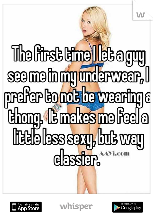 The first time I let a guy see me in my underwear, I prefer to not be wearing a thong.  It makes me feel a little less sexy, but way classier.