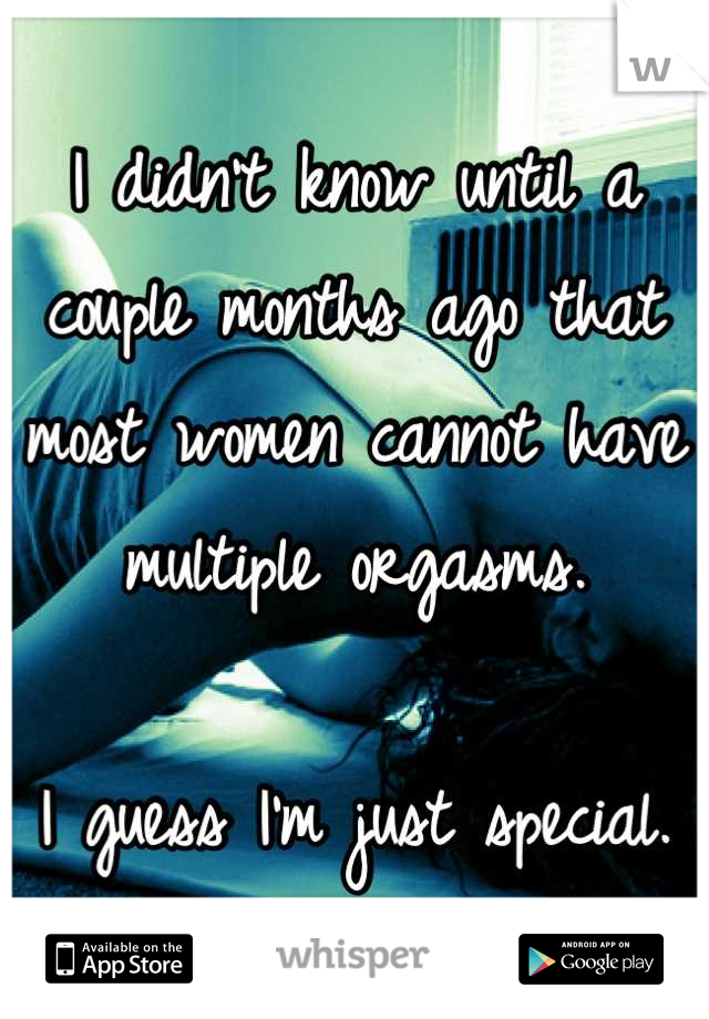 I didn't know until a couple months ago that most women cannot have multiple orgasms.  I guess I'm just special.