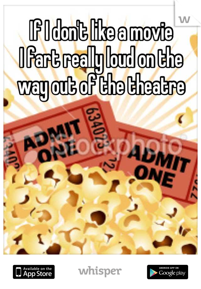 If I don't like a movie I fart really loud on the way out of the theatre