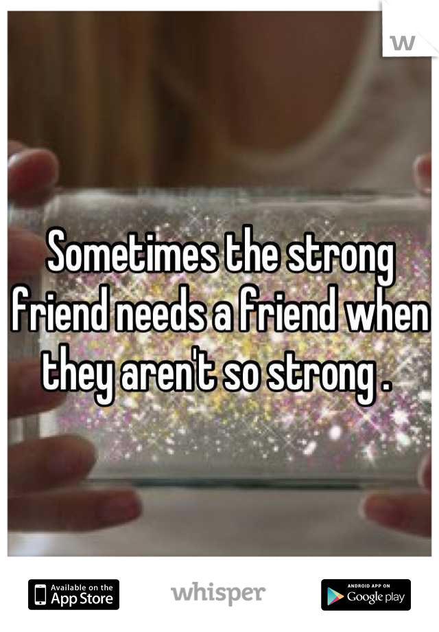 Sometimes the strong friend needs a friend when they aren't so strong .