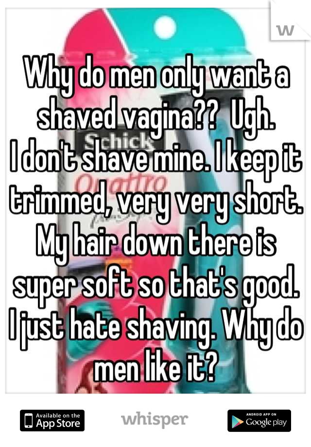 Why do men only want a shaved vagina??  Ugh. I don't shave mine. I keep it trimmed, very very short. My hair down there is super soft so that's good. I just hate shaving. Why do men like it?