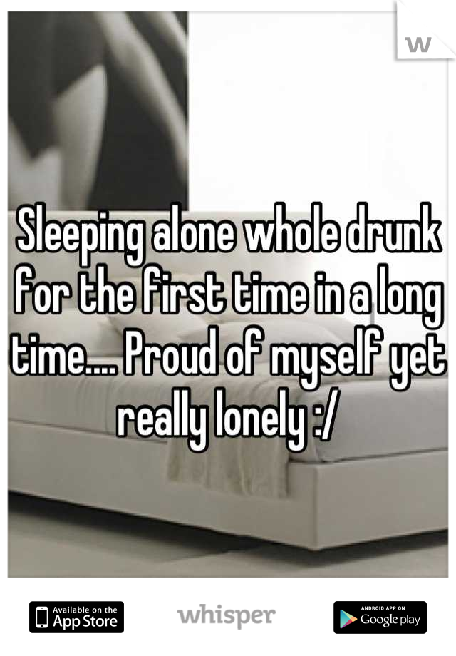 Sleeping alone whole drunk for the first time in a long time.... Proud of myself yet really lonely :/