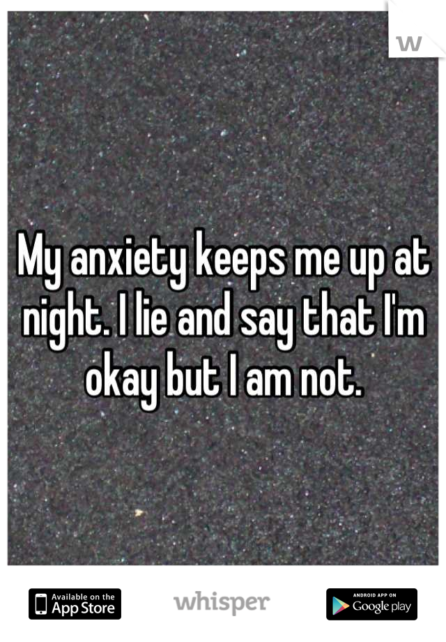 My anxiety keeps me up at night. I lie and say that I'm okay but I am not.