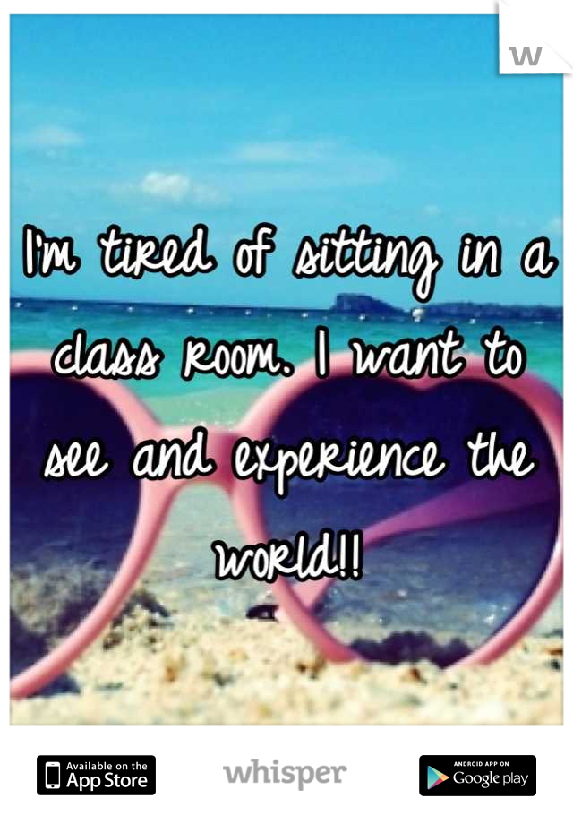 I'm tired of sitting in a class room. I want to see and experience the world!!