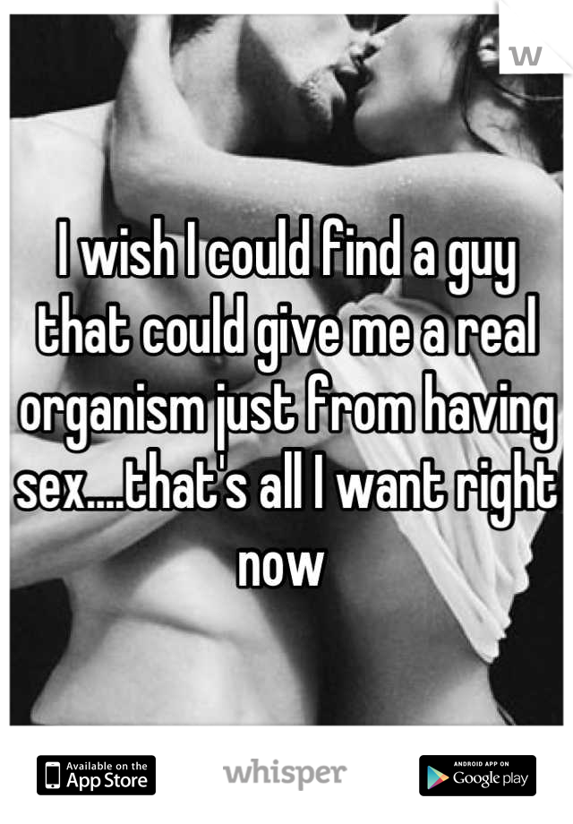 I wish I could find a guy that could give me a real organism just from having sex....that's all I want right now