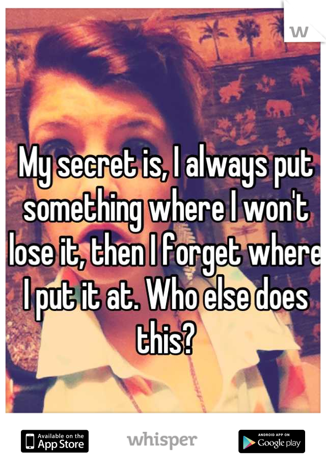 My secret is, I always put something where I won't lose it, then I forget where I put it at. Who else does this?