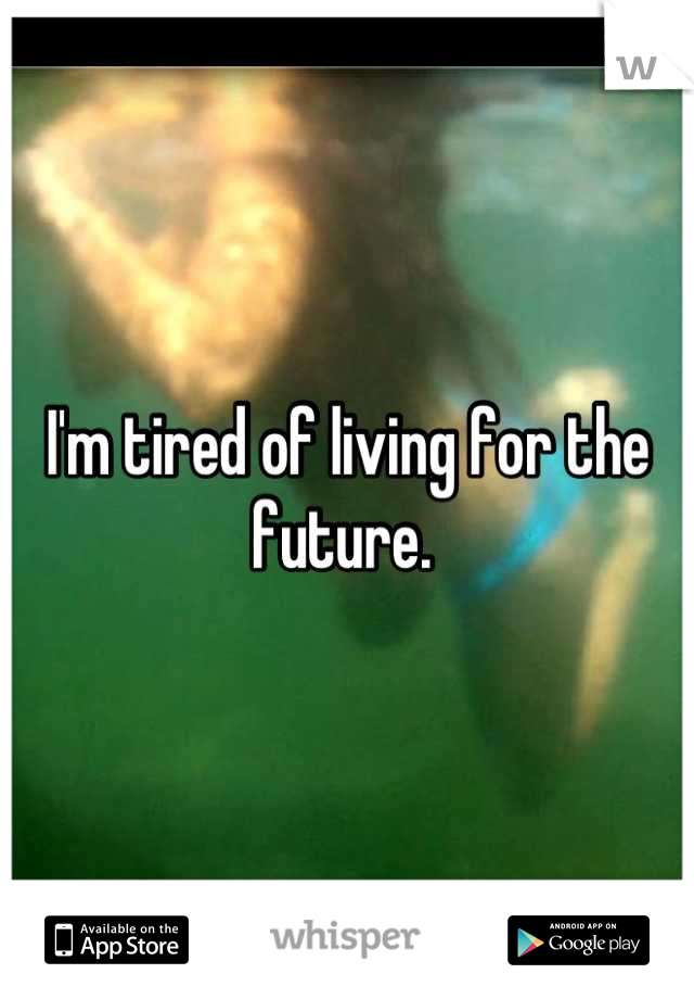 I'm tired of living for the future.