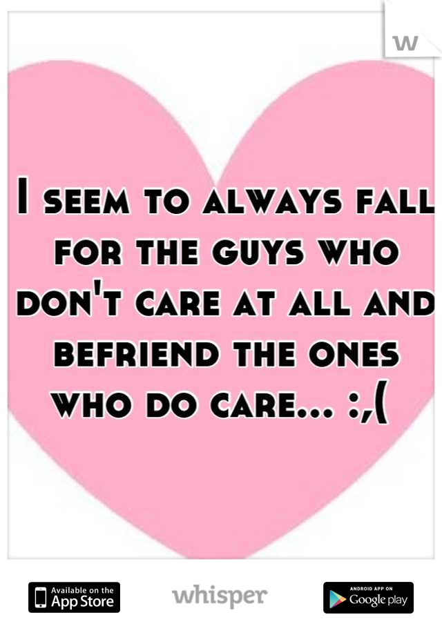 I seem to always fall for the guys who don't care at all and befriend the ones who do care... :,(