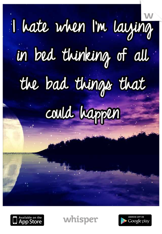 I hate when I'm laying in bed thinking of all the bad things that could happen