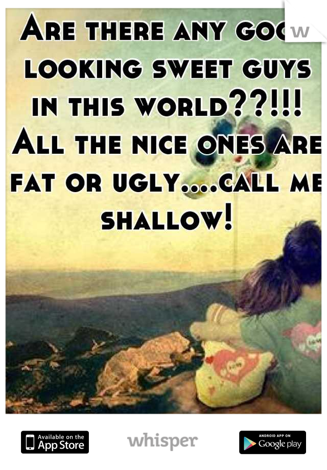 Are there any good looking sweet guys in this world??!!! All the nice ones are fat or ugly....call me shallow!