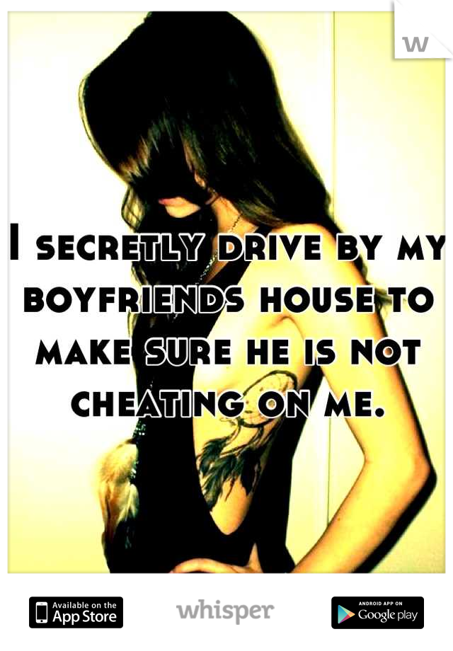 I secretly drive by my boyfriends house to make sure he is not cheating on me.