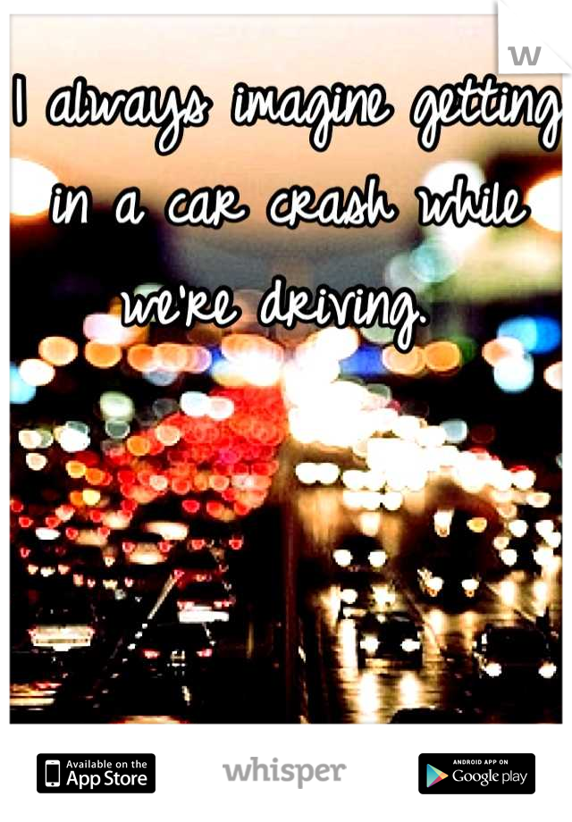 I always imagine getting in a car crash while we're driving.