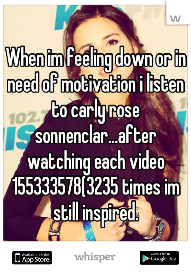When im feeling down or in need of motivation i listen to carly rose sonnenclar...after watching each video 155333578(3235 times im still inspired.