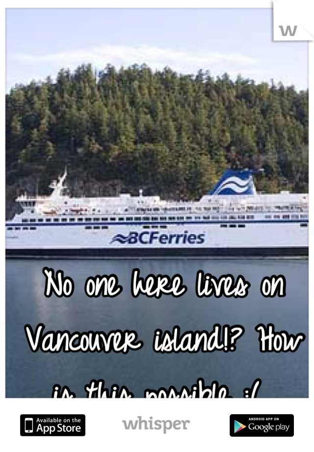 No one here lives on Vancouver island!? How is this possible :(