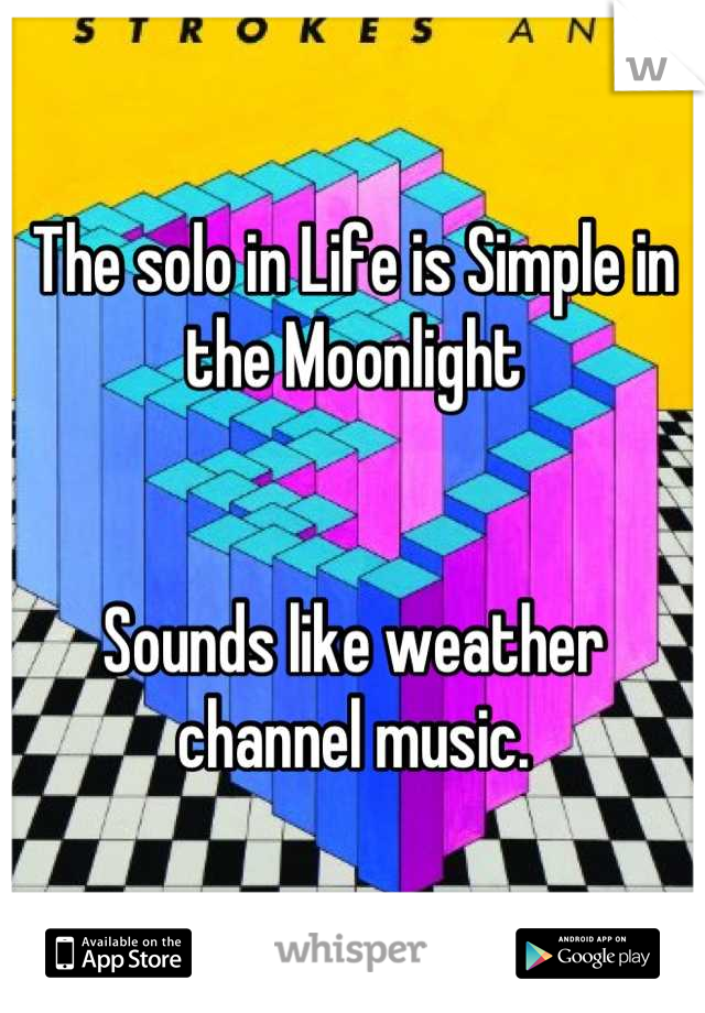 The solo in Life is Simple in the Moonlight   Sounds like weather channel music.