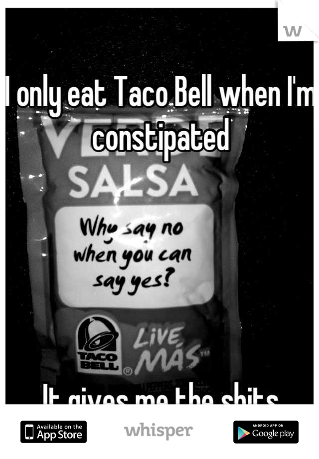 I only eat Taco Bell when I'm constipated       It gives me the shits 8(