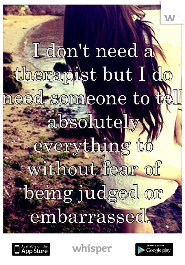 I don't need a therapist but I do need someone to tell absolutely everything to without fear of being judged or embarrassed.