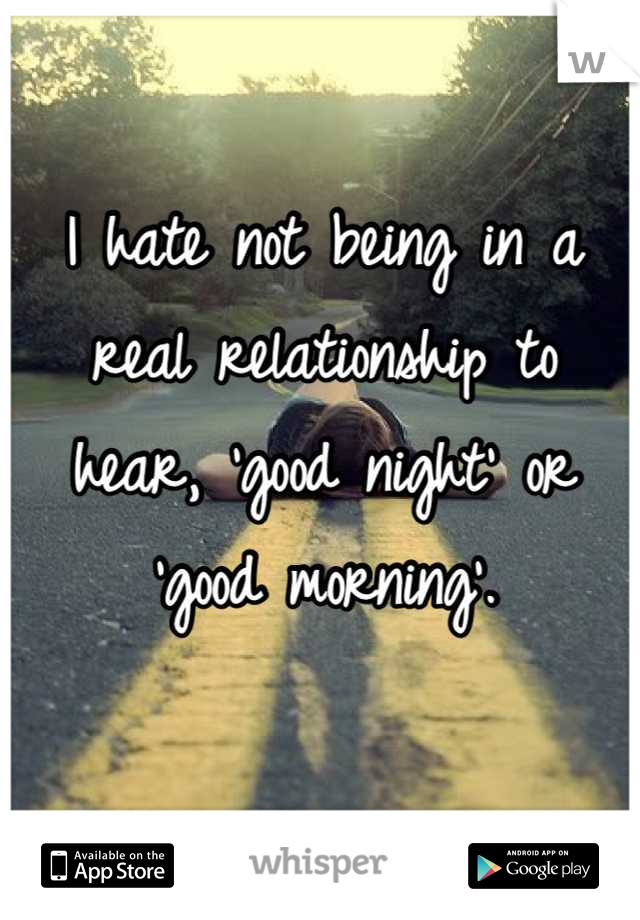 I hate not being in a real relationship to hear, 'good night' or 'good morning'.