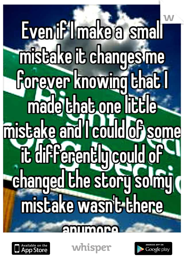 Even if I make a  small mistake it changes me forever knowing that I made that one little mistake and I could of some it differently could of changed the story so my mistake wasn't there anymore