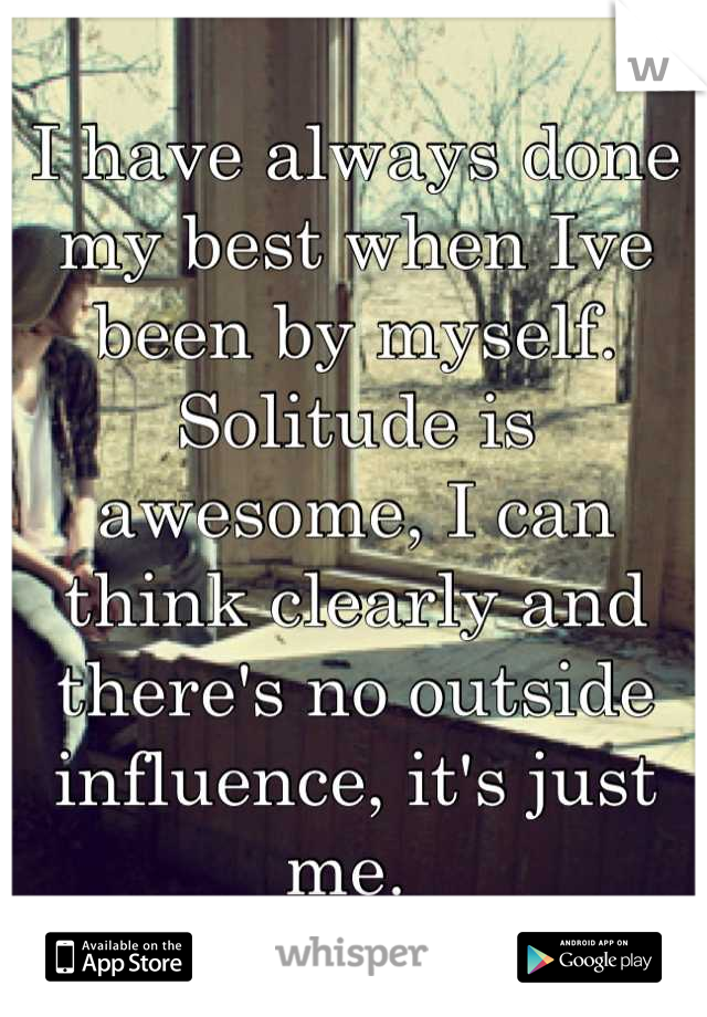 I have always done my best when Ive been by myself. Solitude is awesome, I can think clearly and there's no outside influence, it's just me.