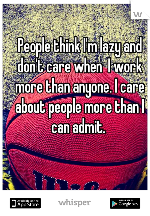 People think I'm lazy and don't care when  I work more than anyone. I care about people more than I can admit.