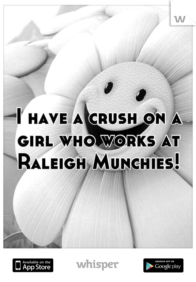 I have a crush on a girl who works at Raleigh Munchies!