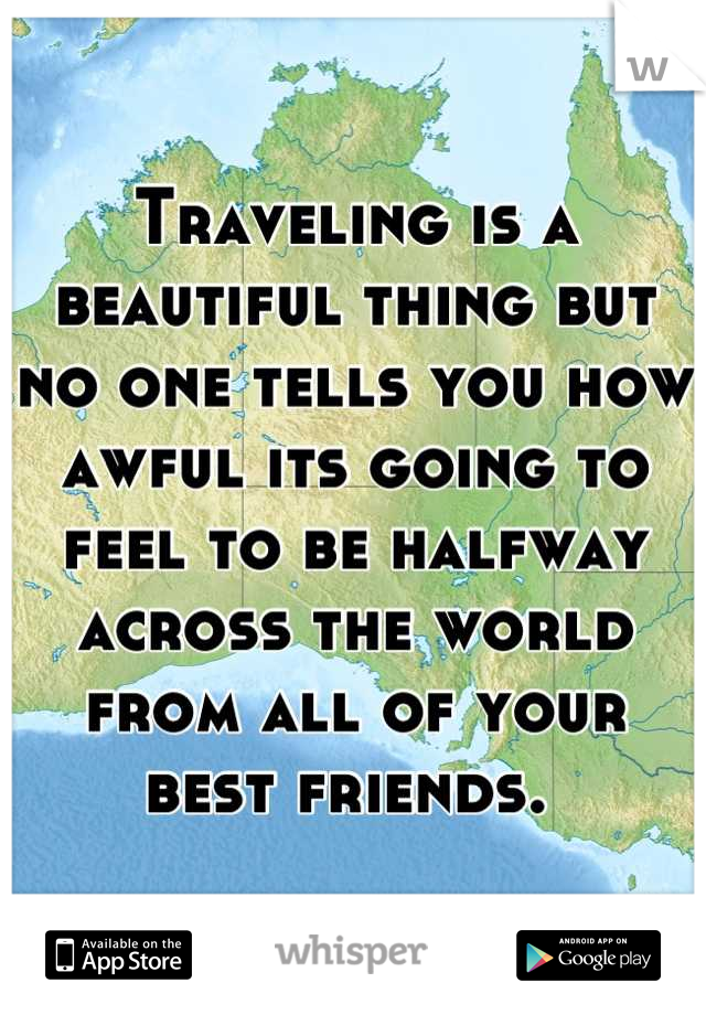Traveling is a beautiful thing but no one tells you how awful its going to feel to be halfway across the world from all of your best friends.