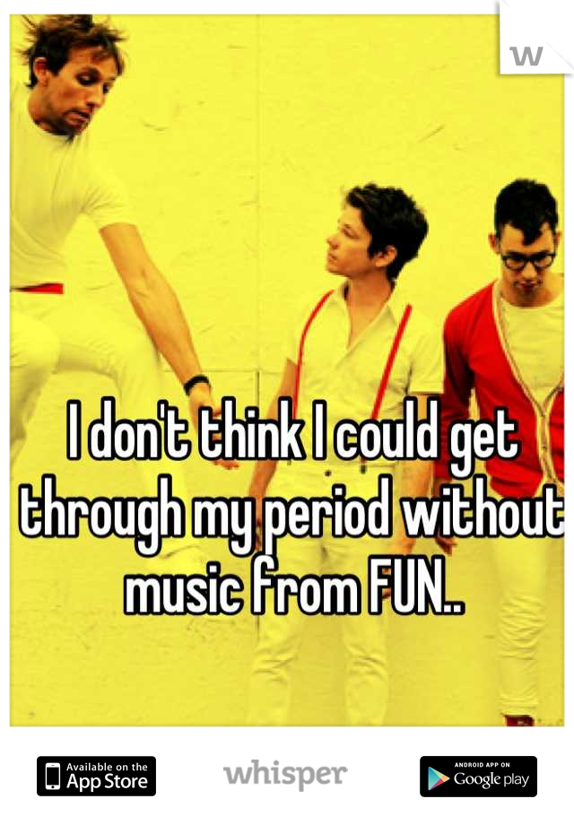 I don't think I could get through my period without music from FUN..
