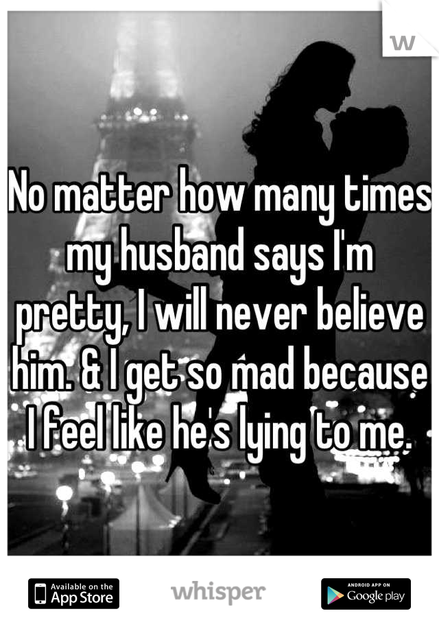 No matter how many times my husband says I'm pretty, I will never believe him. & I get so mad because I feel like he's lying to me.