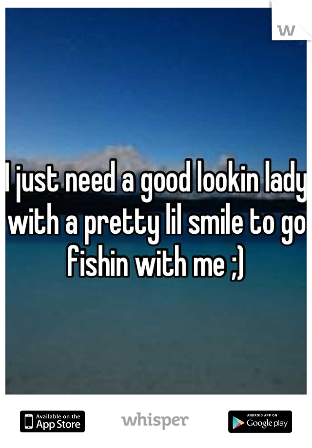 I just need a good lookin lady with a pretty lil smile to go fishin with me ;)